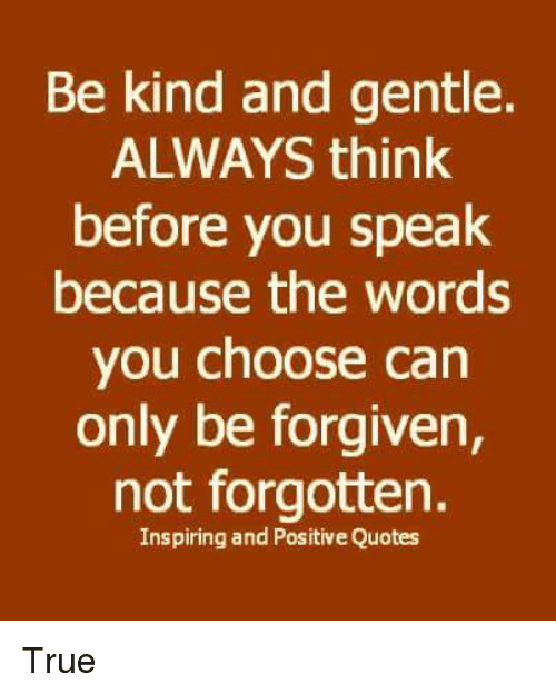 Memes, True, and Quotes: Be kind and gentle.  ALWAYS think  before you speak  because the words  you choose can  only be forgiven,  not forgotten.  Inspiring and Positive Quotes True