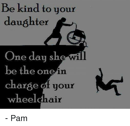 Funny Memes For Your Daughter : Be kind to your daughter one day she wil the on in