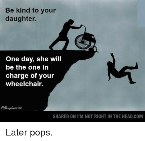 Funny Memes For Your Daughter : Be kind to your daughter one day she will the in