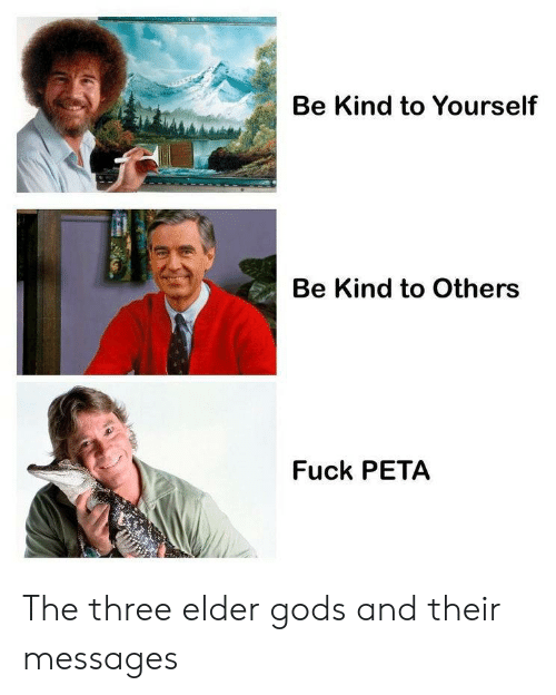 PETA: Be Kind to Yourself  Be Kind to Others  Fuck PETA The three elder gods and their messages
