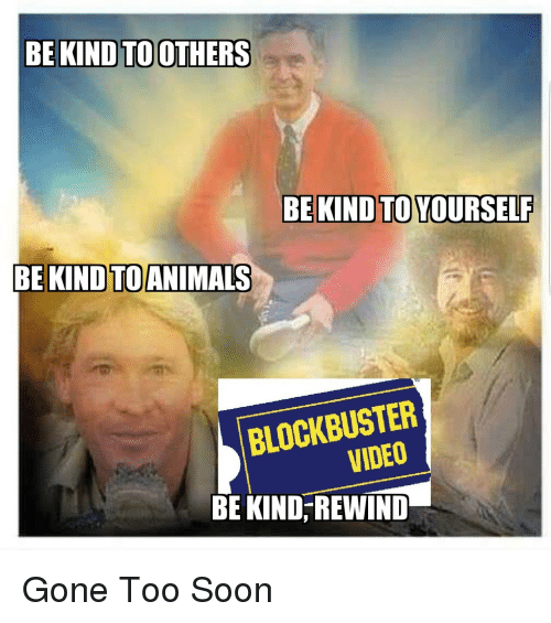 Blockbuster: BE KIND TOOTHERS  BE KIND TO YOURSELF  BEKINDTOANIMALS  BLOCKBUSTER  VIDEO  BE KIND, REWIND Gone Too Soon