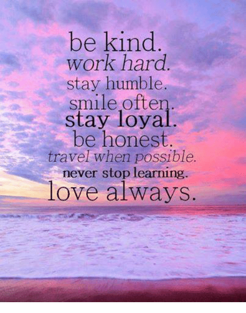 Stay Humble: be kind  work hard  stay humble.  smile often  stay loyal  be honest  travel when possible.  never stop learning  love always