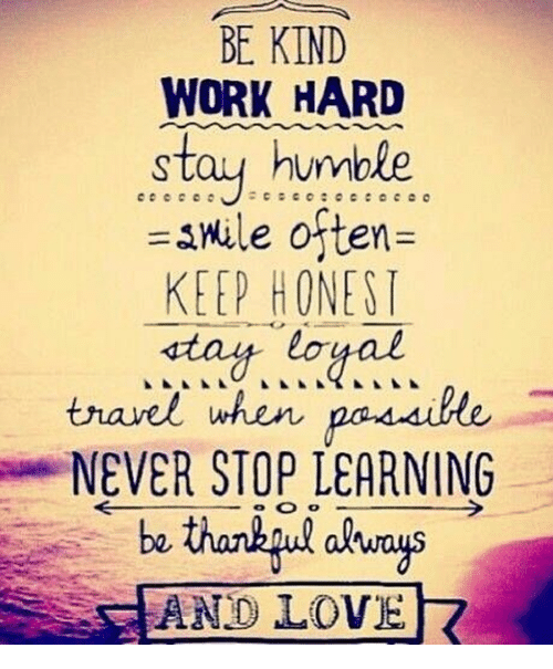 Stay Humble: BE KIND  WORK HARD  stay humble  snule often  KEEP HONESI  stay loyal  travel when  NEVER STOP LEARNING  AND LOVE