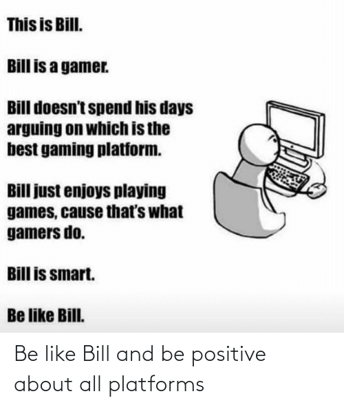 Be Positive: Be like Bill and be positive about all platforms