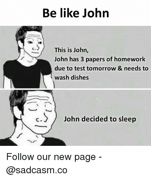 Be Like, Memes, and Test: Be like John  cThis is John,  John has 3 papers of homework  due to test tomorrow & needs to  wash dishes  c.)John decided to sleep Follow our new page - @sadcasm.co