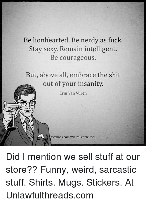 Facebook, Funny, and Memes: Be lionhearted. Be nerdy as fuck  Stay sexy. Remain intelligent.  Be courageous.  But, above all, embrace the shit  out of your insanity.  Erin Van Vuren  facebook.com/WeirdPeopleRock Did I mention we sell stuff at our store?? Funny, weird, sarcastic stuff. Shirts. Mugs. Stickers. At Unlawfulthreads.com