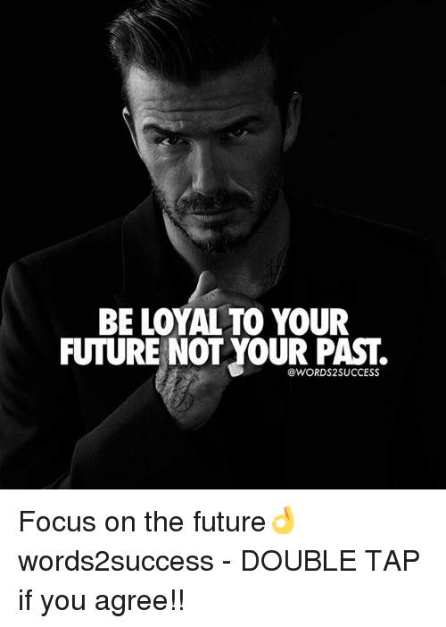 Future, Memes, and Focus: BE LOYAL TO YOUR  FUTURE NOT YOUR PAST.  @WORDS2SUCCESS Focus on the future👌 words2success - DOUBLE TAP if you agree!!