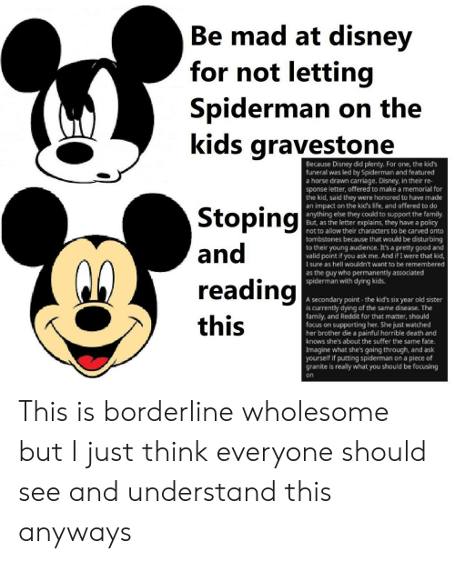 Featured: Be mad at disney  Ве  for not letting  Spiderman on the  kids gravestone  Because Disney did plenty. Fo  funeral was led by Spiderman and featured  a horse drawn carriage. Disney, in their re-  sponse letter, offered to make a memorial for  the kid, said they were honored to have made  an impact on the kid's life, and offered to do  anything else they could to support the family.  But, as the letter explains, they have a policy  not to allow their characters to be carved onto  one, the kid's  Stoping  and  tombstones because that would be disturbing  to their young audience. It's a pretty good and  valid point if you ask me. And if I were that kid,  sure as hell wouldn't want to be remembered  as the guy who permanently associated  spiderman with dying kids.  reading  A secondary point the kid's six year old sister  is currently dying of the same disease. The  family, and Reddit for that matter, should  focus on supporting her. She just watched  her brother die a painful horrible death and  knows she's about the suffer the same fate.  Imagine what she's going through, and ask  yourself if putting spiderman on a piece of  granite is really what you should be focusing  this  on This is borderline wholesome but I just think everyone should see and understand this anyways