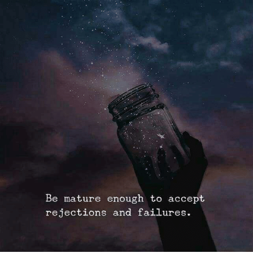 Accept, Mature, and Enough: Be mature enough to accept  rejections and failures