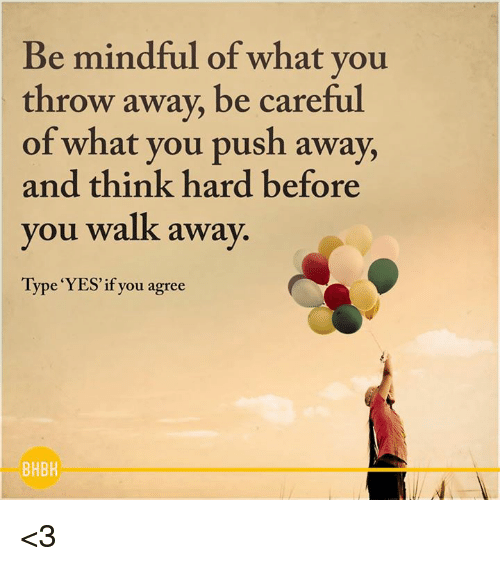 Thinking Hard: Be mindful of what you  throw away, be careful  of what you push away,  and think hard before  you walk away.  Type YES if you agree  BHBH <3