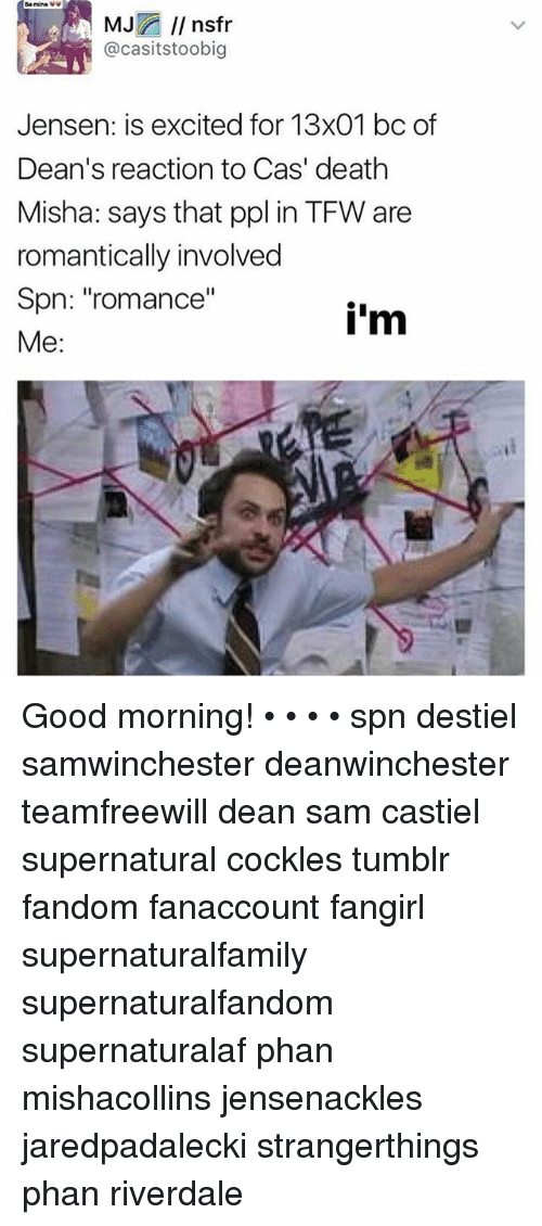"Memes, Tfw, and Tumblr: Be mine  MJ  nstr  casitstoobig  Jensen: is excited for 13x01 bc of  Dean's reaction to Cas' death  Misha: says that ppl in TFW are  romantically involved  Spn: ""romance""  i'm  Me Good morning! • • • • spn destiel samwinchester deanwinchester teamfreewill dean sam castiel supernatural cockles tumblr fandom fanaccount fangirl supernaturalfamily supernaturalfandom supernaturalaf phan mishacollins jensenackles jaredpadalecki strangerthings phan riverdale"