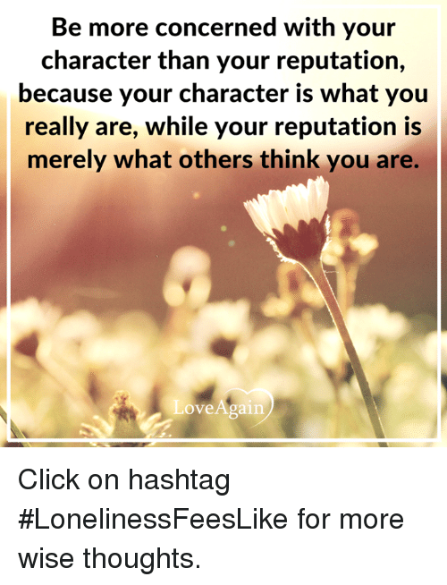 Click, Memes, and Thought: Be more concerned with your  character than your reputation,  because your character is what you  really are, while your reputation is  merely what others think you are.  ove Again. Click on hashtag #LonelinessFeesLike for more wise thoughts.