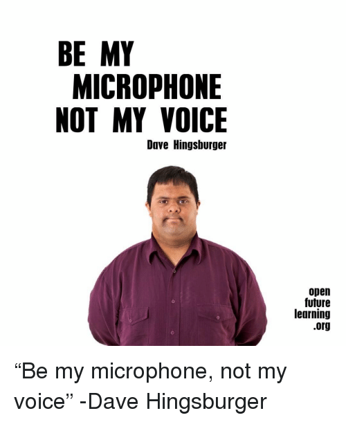 "Future, Voice, and Open: BE MY  MICROPHONE  NOT MY VOICE  Dave Hingshurger  open  future  learning  .org ""Be my microphone, not my voice"" -Dave Hingsburger"