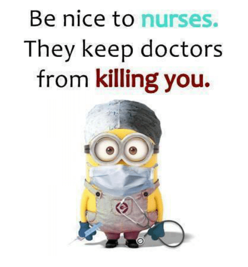 Nice: Be nice to nurses.  They keep doctors  from killing you.