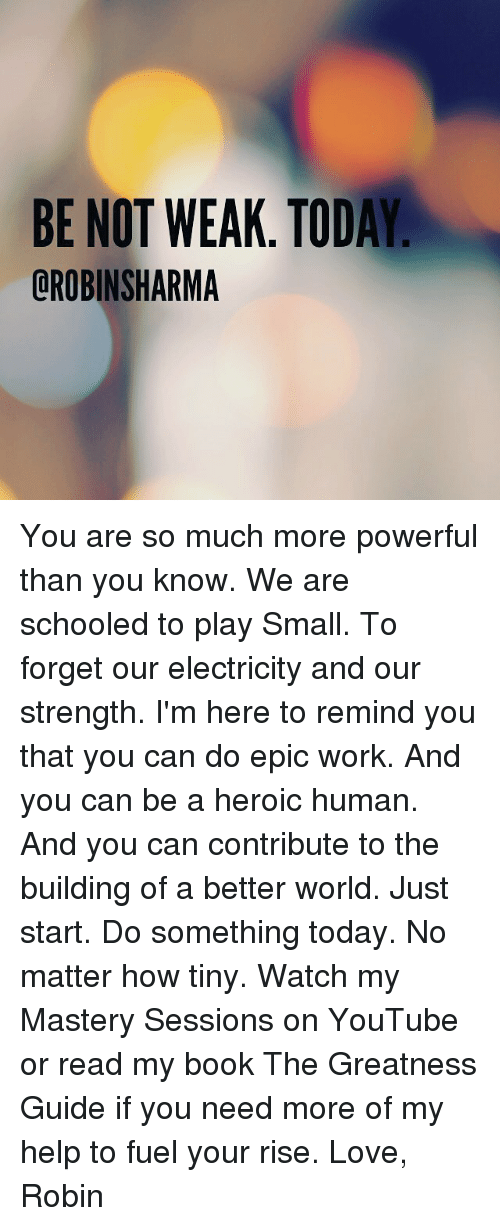 Love, Memes, and youtube.com: BE NOT WEAK. TODAY  OROBINSHARMA You are so much more powerful than you know. We are schooled to play Small. To forget our electricity and our strength. I'm here to remind you that you can do epic work. And you can be a heroic human. And you can contribute to the building of a better world. Just start. Do something today. No matter how tiny. Watch my Mastery Sessions on YouTube or read my book The Greatness Guide if you need more of my help to fuel your rise. Love, Robin