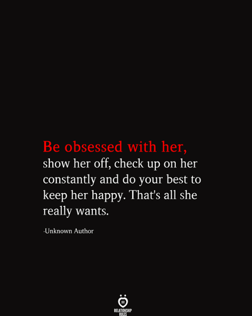 Thats All: Be obsessed with her,  show her off, check up on her  |constantly and do your best to  keep her happy. That's all she  really wants.  Unknown Author  RELATIONSHIP  RILES