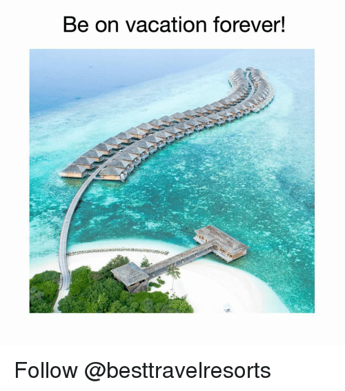 Memes, Forever, and Vacation: Be on vacation forever! Follow @besttravelresorts