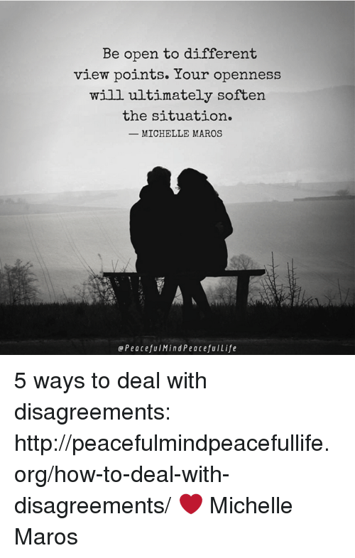 Disagreance: Be open to different  view points. Your openness  will ultimately soften  the situation.  MICHELLE MAROS  Peacefu Mind Peacefu Life 5 ways to deal with disagreements:  http://peacefulmindpeacefullife.org/how-to-deal-with-disagreements/ ❤️️ Michelle Maros