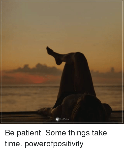Memes, Patient, and Time: Be patient. Some things take time. powerofpositivity
