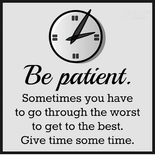Memes, The Worst, and Patient: Be patient  Sometimes you have  to go through the worst  to get to the best.  Give time some time.