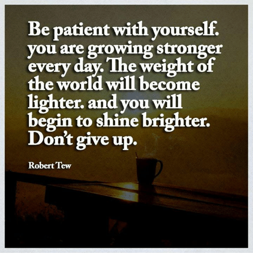 tew: Be patient with yourself.  you are growing stronger  every day. The weight of  the world will become  lighter. and you will  begin to shine brighter.  Don't give up.  Robert Tew