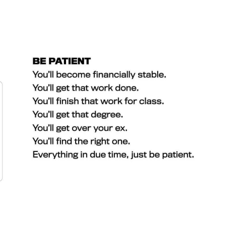 Your Ex: BE PATIENT  You'll become financially stable.  You'll get that work done.  You'll finish that work for class.  You'll get that degree.  You'll get over your ex.  You'll find the right one.  Everything in due time, just be patient.
