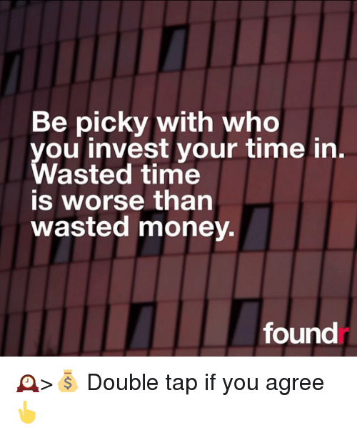Memes, 🤖, and Invest: Be picky with who  you invest your time in  Wasted time  IS Worse than  wasted money.  found 🕰>💰 Double tap if you agree 👆