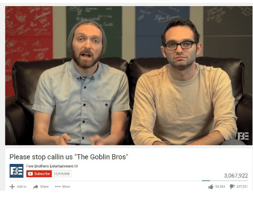 """Fine Brothers: BE  Please stop callin us """"The Goblin Bros""""  Fine Brothers Entertainment  F3E  Subscribe 13,919,948  3,067,922  Share More  54,584タ1257,051  Add to"""