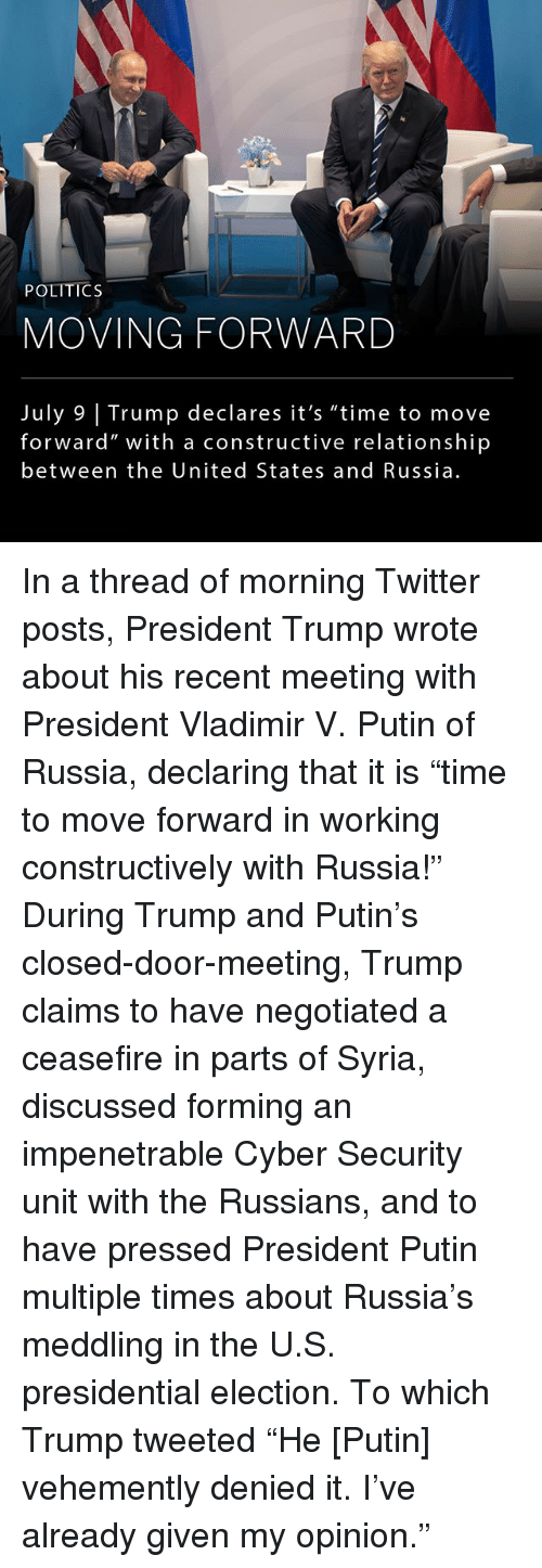 """Memes, Politics, and Presidential Election: be  POLITICS  MOVING FORWARD  July 9 Trump declares it's """"time to move  forward"""" with a constructive relationship  between the United States and Russia In a thread of morning Twitter posts, President Trump wrote about his recent meeting with President Vladimir V. Putin of Russia, declaring that it is """"time to move forward in working constructively with Russia!"""" During Trump and Putin's closed-door-meeting, Trump claims to have negotiated a ceasefire in parts of Syria, discussed forming an impenetrable Cyber Security unit with the Russians, and to have pressed President Putin multiple times about Russia's meddling in the U.S. presidential election. To which Trump tweeted """"He [Putin] vehemently denied it. I've already given my opinion."""""""