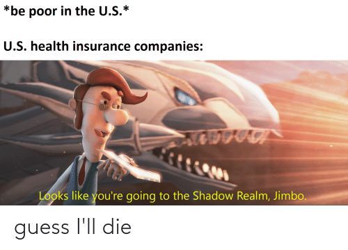 Health Insurance: *be poor in the U.S.*  U.S. health insurance companies:  Looks like you're going to the Shadow Realm, Jimbo. guess I'll die