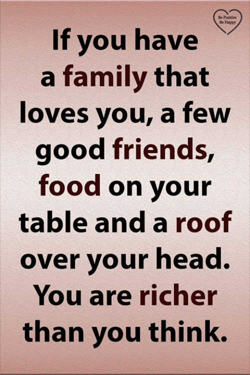 Be Positive: Be Positive  Be Happy  If you have  a family that  loves you, a few  good friends,  food on your  table and a roof  over your head.  You are richer  than you think.