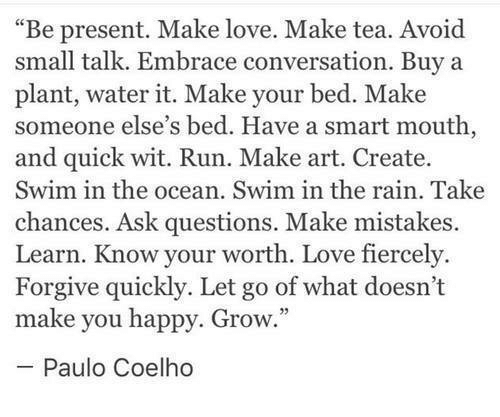 """Paulo Coelho: """"Be present. Make love. Make tea. Avoid  small talk. Embrace conversation. Buy a  plant, water it. Make your bed. Make  someone else's bed. Have a smart mouth  and quick wit. Run. Make art. Create.  Swim in the ocean. Swim in the rain. Take  chances. Ask questions. Make mistakes.  Learn. Know your worth. Love fiercely.  Forgive quickly. Let go of what doesn't  make you happy. Grow.  Paulo Coelho"""