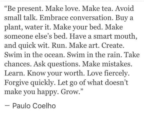 """Paulo Coelho: """"Be present. Make love. Make tea. Avoid  small talk. Embrace conversation. Buya  plant, water it. Make your bed. Make  someone else's bed. Have a smart mouth,  and quick wit. Run. Make art. Create.  Swim in the ocean. Swim in the rain. Take  chances. Ask questions. Make mistakes.  Learn. Know your worth. Love fiercely  Forgive quickly. Let go of what doesn't  make you happy. Grow  -Paulo Coelho  5"""
