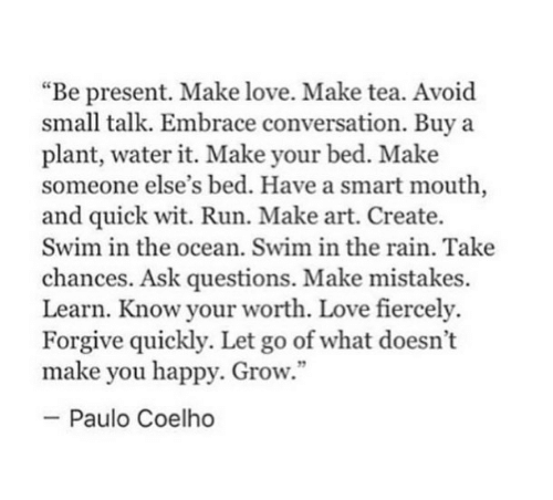 """Paulo Coelho: """"Be present. Make love. Make tea. Avoid  small talk. Embrace conversation. Buy a  plant, water it. Make your bed. Make  someone else's bed. Have a smart mouth,  and quick wit. Run. Make art. Create.  Swim in the ocean. Swim in the rain. Take  chances. Ask questions. Make mistakes.  Learn. Know your worth. Love fiercely.  Forgive quickly. Let go of what doesn't  make you happy. Grow.""""  -Paulo Coelho"""