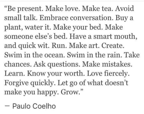 """make love: """"Be present. Make love. Make tea. Avoid  small talk. Embrace conversation. Buya  plant, water it. Make your bed. Make  someone else's bed. Have a smart mouth,  and quick wit. Run. Make art. Create.  Swim in the ocean. Swim in the rain. Take  chances. Ask questions. Make mistakes.  Learn. Know your worth. Love fiercely  Forgive quickly. Let go of what doesn't  make you happy. Grow  -Paulo Coelho  5"""