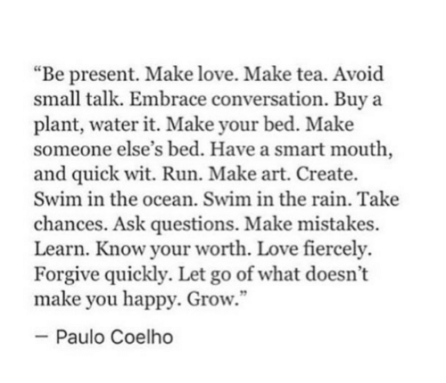 """make love: """"Be present. Make love. Make tea. Avoid  small talk. Embrace conversation. Buy a  plant, water it. Make your bed. Make  someone else's bed. Have a smart mouth,  and quick wit. Run. Make art. Create.  Swim in the ocean. Swim in the rain. Take  chances. Ask questions. Make mistakes.  Learn. Know your worth. Love fiercely.  Forgive quickly. Let go of what doesn't  make you happy. Grow.""""  -Paulo Coelho"""