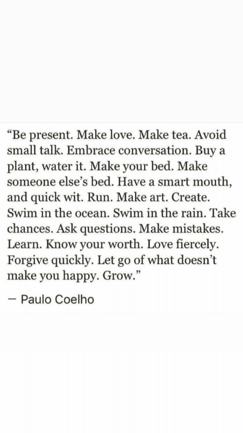 """make love: """"Be present. Make love. Make tea. Avoid  small talk. Embrace conversation. Buy  plant, water it. Make your bed. Make  someone else's bed. Have a smart mouth,  and quick wit. Run. Make art. Create.  Swim in the ocean. Swim in the rain. Take  a  chances. Ask questions. Make mistakes.  Learn. Know your worth. Love fiercely.  Forgive quickly. Let go of what doesn't  make you happy. Grow.""""  - Paulo Coelho"""