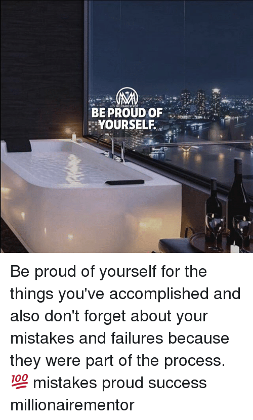 Memes, Proud, and Mistakes: BE PROUD OF  YOURSELF. Be proud of yourself for the things you've accomplished and also don't forget about your mistakes and failures because they were part of the process.💯 mistakes proud success millionairementor