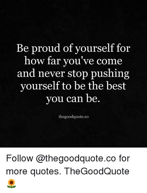 Memes, Best, and Quotes: Be proud of yourself for  how far you've come  and never stop pushing  yourself to be the best  you can be.  thegoodquote.co Follow @thegoodquote.co for more quotes. TheGoodQuote 🌻
