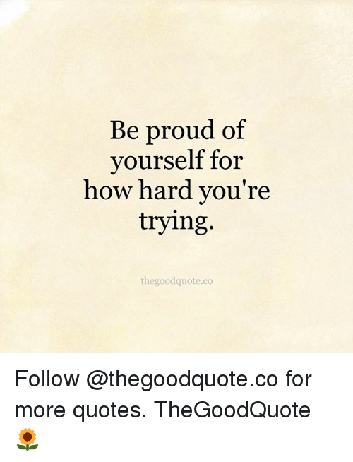 Be Proud Of Yourself For How Hard Youre Trying Thegoodquoteco