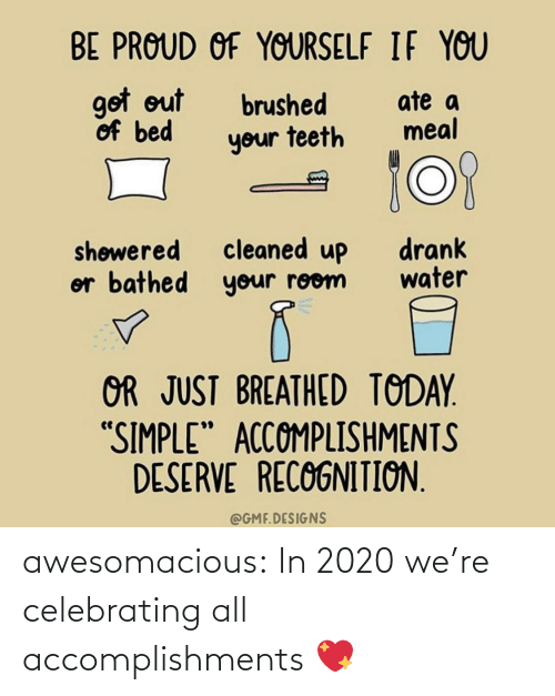 "Out Of Bed: BE PROUD OF YOURSELF IF YOU  got out  of bed  ate a  meal  brushed  your teeth  cleaned up  or bathed your room  drank  water  shøwered  OR JUST BREATHED TODAY.  ""SIMPLE"" ACCOMPLISHMENTS  DESERVE RECOGNITION.  @GMF.DESIGNS awesomacious:  In 2020 we're celebrating all accomplishments 💖"