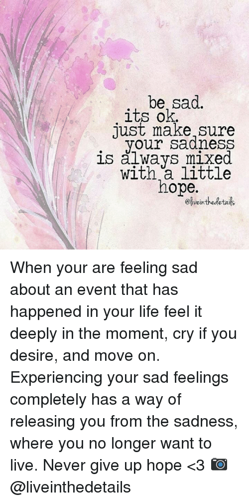 Experiencers: be, sad.  its ok.  just make sure  your sadness  is always mixed.  with little  hope.  Oliveinthedetais When your are feeling sad about an event that has happened in your life feel it deeply in the moment, cry if you desire, and move on. Experiencing your sad feelings completely has a way of releasing you from the sadness, where you no longer want to live.  Never give up hope <3  📷  @liveinthedetails