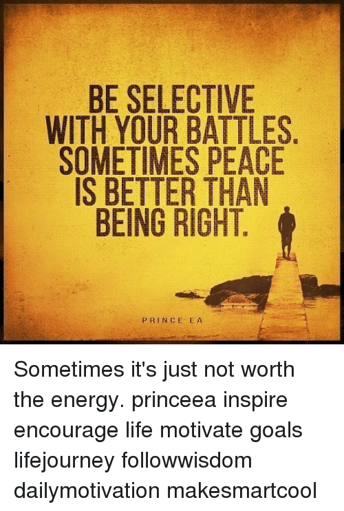 Energy, Goals, and Life: BE SELECTIVE  WITH YOUR BATTLES  SOMETIMES PEACE  IS BETTER THAN  BEING RIGHT  PRINCE EA Sometimes it's just not worth the energy. princeea inspire encourage life motivate goals lifejourney followwisdom dailymotivation makesmartcool