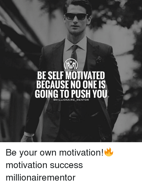 Memes, Success, and 🤖: BE SELF MOTIVATED  BECAUSE NO ONE IS  GOING TO PUSH YOU  OMILLIONAIRE MENTOR Be your own motivation!🔥 motivation success millionairementor