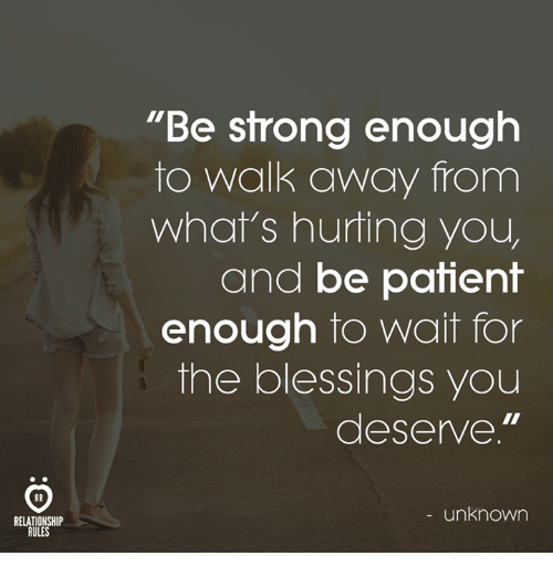 """Patient, Blessings, and Unknown: """"Be sfrong enough  to walk away from  what's hurting you  and be patient  enough to wait for  the blessings you  deserve.""""  AR  - unknown  RELATIONSHIP  RULES"""