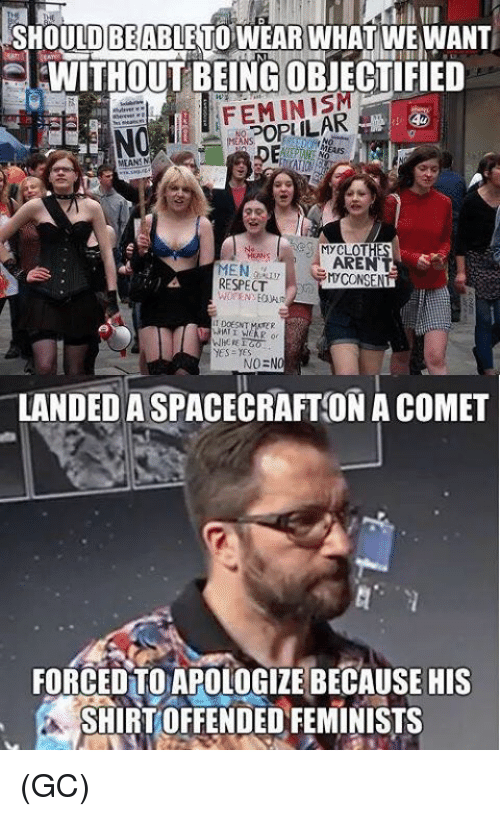 Feminists: BE  SHOULDABLETO WEAR WHAT WE WANT  EWITHOUTBEING OBJECTIFIED  MYCLOT  MEN  RESPECT  AREN  CONSENT  yes yes  NO=NO  LANDED A SPACECRAFT ON A COMET  FORCEDTO APOLOGIZE BECAUSE HIS  SHIRT OFFENDED FEMINISTS (GC)