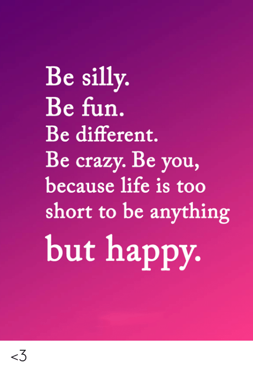 Life Is Too Short To: Be silly.  Be fun.  Be different.  Be crazy. Be you,  because life is too  short to be anything  but happy. <3