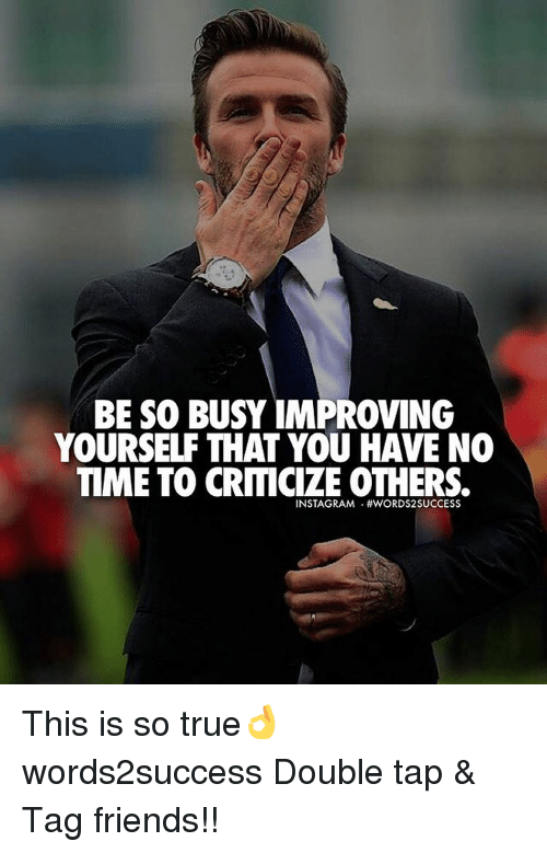 Memes, Criticism, and 🤖: BE SO BUSY IMPROVING  YOURSELF THAT YOU HAVE NO  TIME TO CRITICIZE OTHERS.  INSTAGSRAAM HWORDS2SUCCESS This is so true👌 words2success Double tap & Tag friends!!