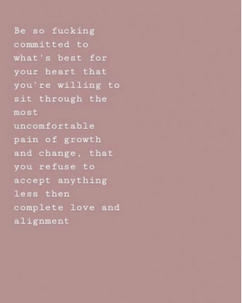 alignment: Be so fucking  committed to  what' s best for  your heart that  you're willing to  sit through the  most  uncomfortable  pain of growth  and change, that  you refuse to  accept anything  less then  complete love and  alignment