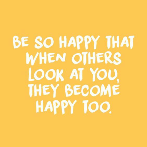 look at you: BE SO HAPPY THAT  WHEN OTHERS  LOOK AT YOU  THEY BECOME  HAPPY TOO